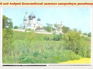 1158 год Андрей Боголюбский заложил загородную резиденцию.