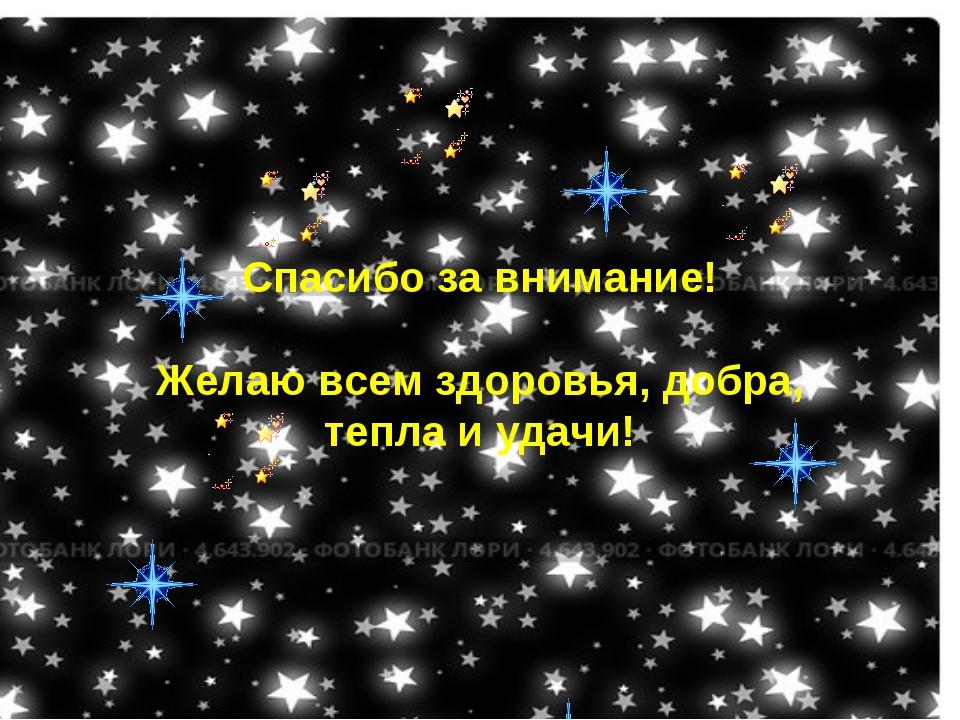 Спасибо за внимание! Желаю всем здоровья, добра, тепла и удачи!