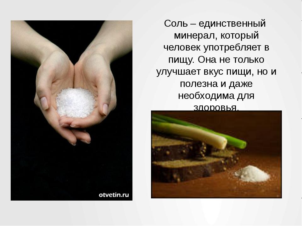 Соль – единственный минерал, который человек употребляет в пищу. Она не тольк...