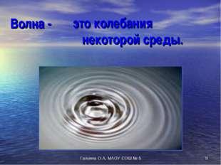 Волна - это колебания некоторой среды. * Галкина О.А, МАОУ СОШ № 5 Галкина О.