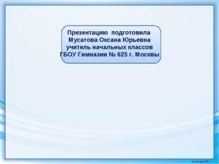 Презентацию подготовила Мусатова Оксана Юрьевна учитель начальных классов ГБО