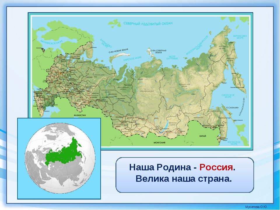 Наша Родина - Россия. Велика наша страна. Мусатова О.Ю.