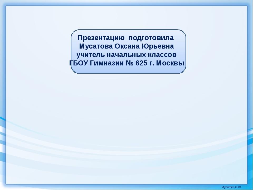 Презентацию подготовила Мусатова Оксана Юрьевна учитель начальных классов ГБО...