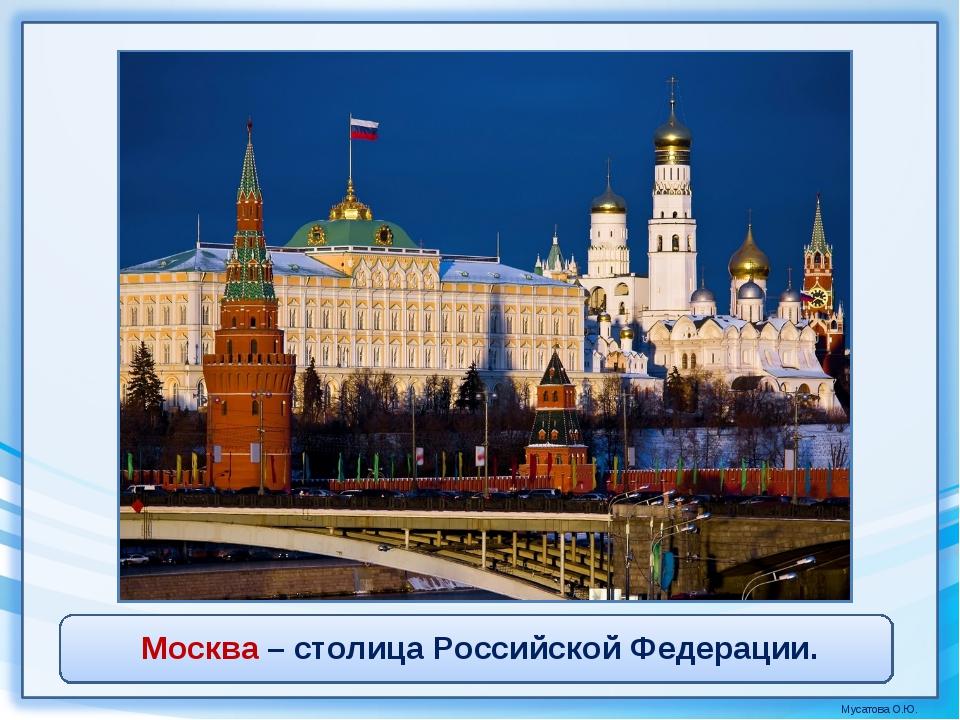 Москва – столица Российской Федерации. Мусатова О.Ю.