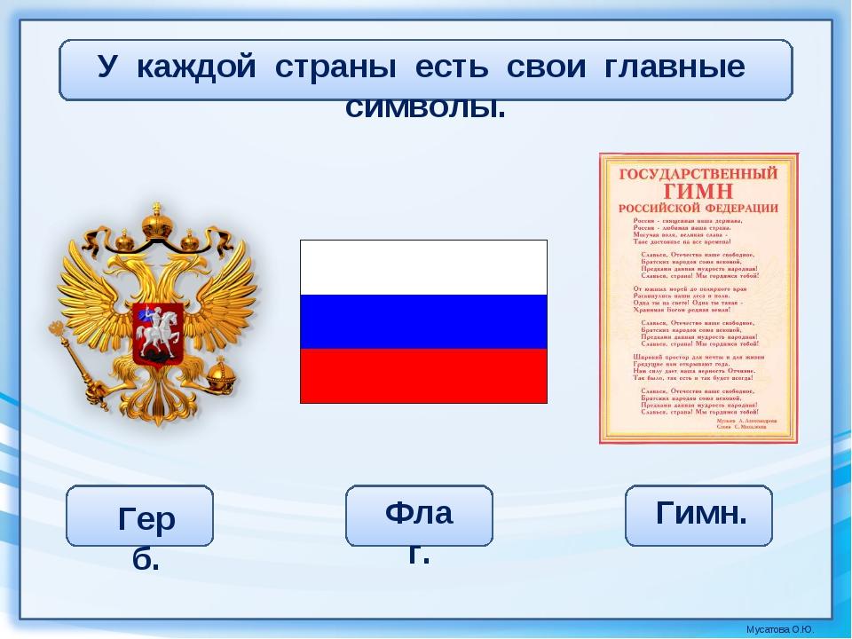 У каждой страны есть свои главные символы. Герб. Флаг. Гимн. Мусатова О.Ю.