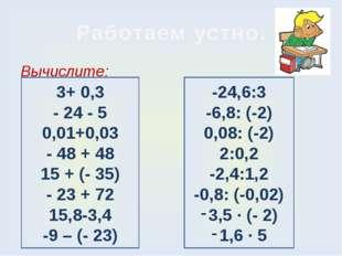 Работаем устно. Вычислите: 3+ 0,3 - 24 - 5 0,01+0,03 - 48 + 48 15 + (- 35) -