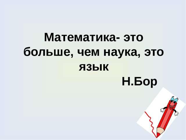 Математика- это больше, чем наука, это язык Н.Бор