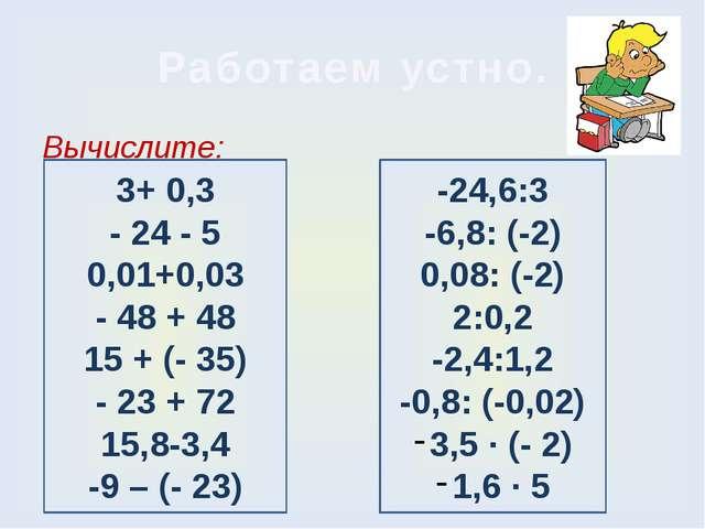 Работаем устно. Вычислите: 3+ 0,3 - 24 - 5 0,01+0,03 - 48 + 48 15 + (- 35) -...