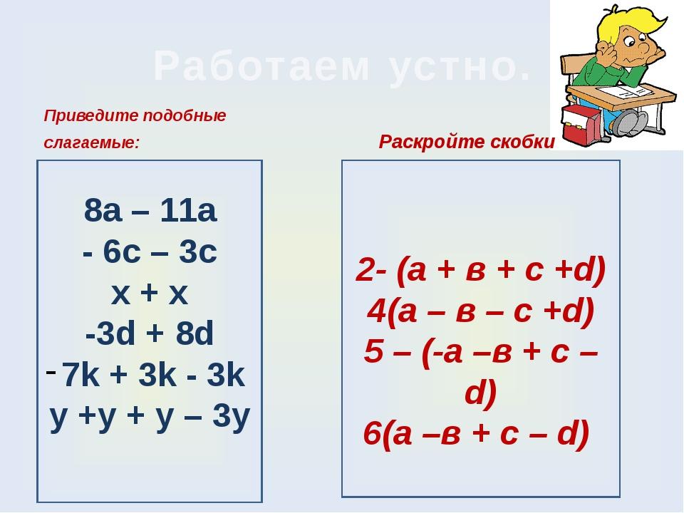 8а – 11а - 6с – 3с х + х -3d + 8d 7k + 3k - 3k у +у + у – 3у Работаем устно....