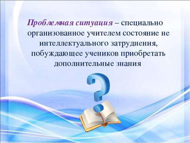 Проблемная ситуация – специально организованное учителем состояние не интелле...