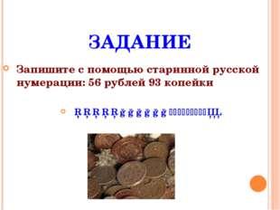 ЗАДАНИЕ Запишите с помощью старинной русской нумерации: 56 рублей 93 копейки