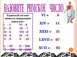 В римской системе имеются специальные знаки для : I - 1 VI - 6 II - 2VII