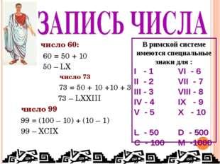 число 60: 60 = 50 + 10 50 – LX число 73 73 = 50 + 10 +10 + 3 73 – LXXIII чис