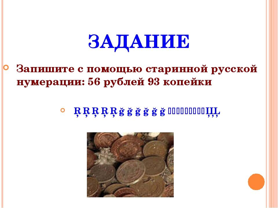 ЗАДАНИЕ Запишите с помощью старинной русской нумерации: 56 рублей 93 копейки...