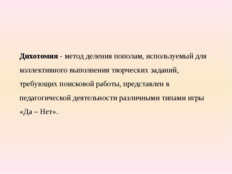 Дихотомия - метод деления пополам, используемый для коллективного выполнения...