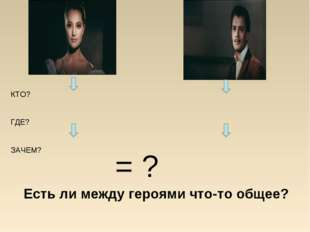 КТО? ГДЕ? ЗАЧЕМ? = ? Есть ли между героями что-то общее?