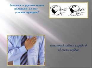 большим и указательным пальцами на шее (сонная артерия) приложив ладонь к гру