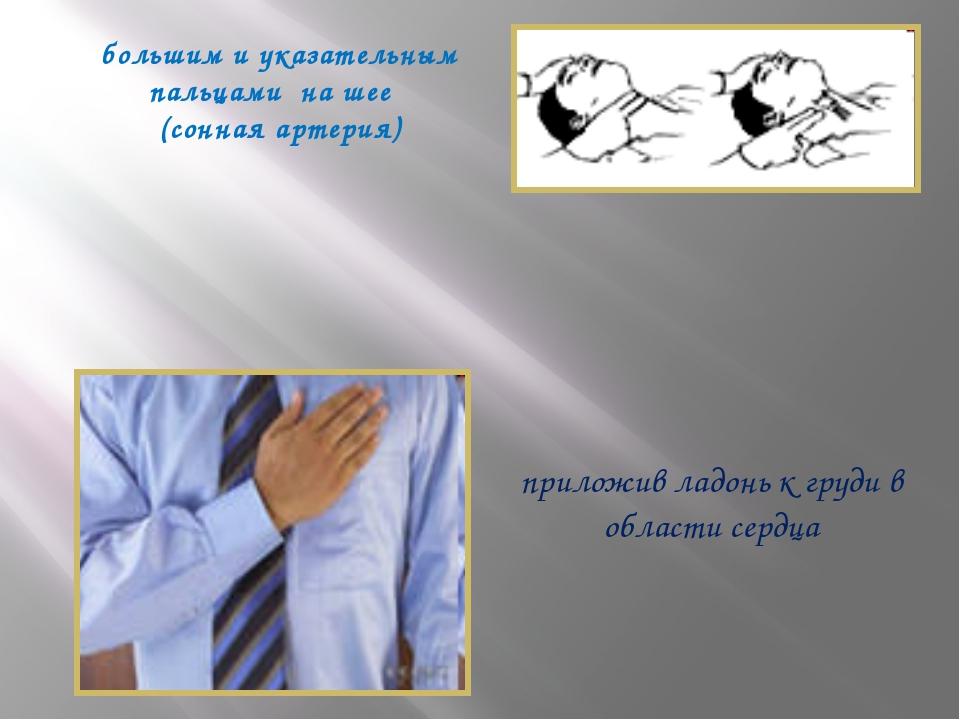 большим и указательным пальцами на шее (сонная артерия) приложив ладонь к гру...