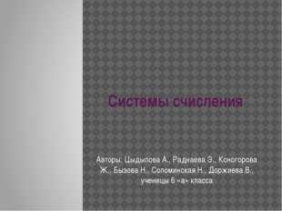 Системы счисления Авторы: Цыдыпова А., Раднаева Э., Коногорова Ж., Бызова Н.,