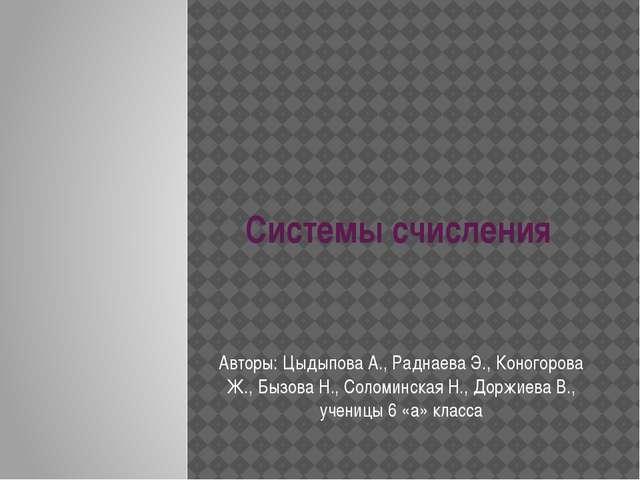 Системы счисления Авторы: Цыдыпова А., Раднаева Э., Коногорова Ж., Бызова Н.,...