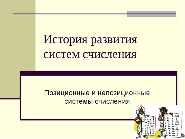 История развития систем счисления Позиционные и непозиционные системы счисления