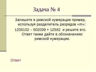 Задача № 4 Запишите в римской нумерации пример, используя разделитель разряд