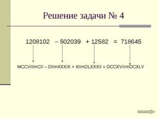 Решение задачи № 4 1208102 – 502039 + 12582 = 718645 MCCVIIImCII – DIImXXXIX