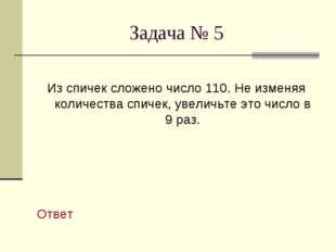 Задача № 5 Из спичек сложено число 110. Не изменяя количества спичек, увеличь