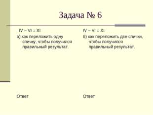 Задача № 6 IV – VI = XI а) как переложить одну спичку, чтобы получился правил