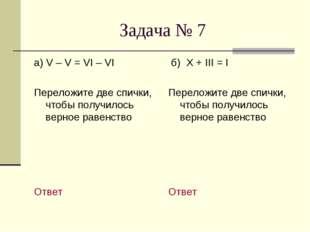 Задача № 7 а) V – V = VI – VI Переложите две спички, чтобы получилось верное