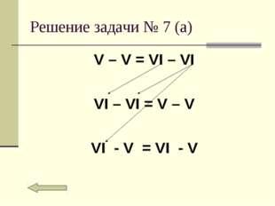 Решение задачи № 7 (а) V – V = VI – VI VI – VI = V – V VI - V = VI - V
