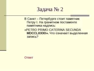 Задача № 2 В Санкт – Петербурге стоит памятник Петру I. На гранитном постаме