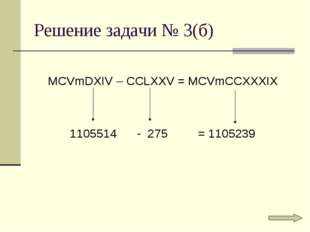 Решение задачи № 3(б) MCVmDXIV – CCLXXV = MCVmCCXXXIX 1105514 - 275 = 1105239