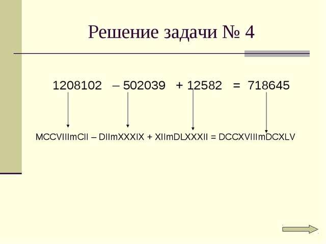 Решение задачи № 4 1208102 – 502039 + 12582 = 718645 MCCVIIImCII – DIImXXXIX...