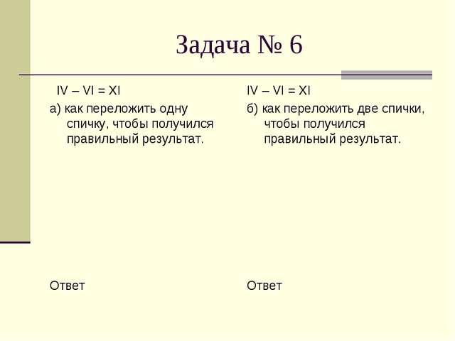 Задача № 6 IV – VI = XI а) как переложить одну спичку, чтобы получился правил...