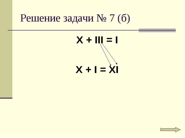 Решение задачи № 7 (б) X + III = I X + I = XI