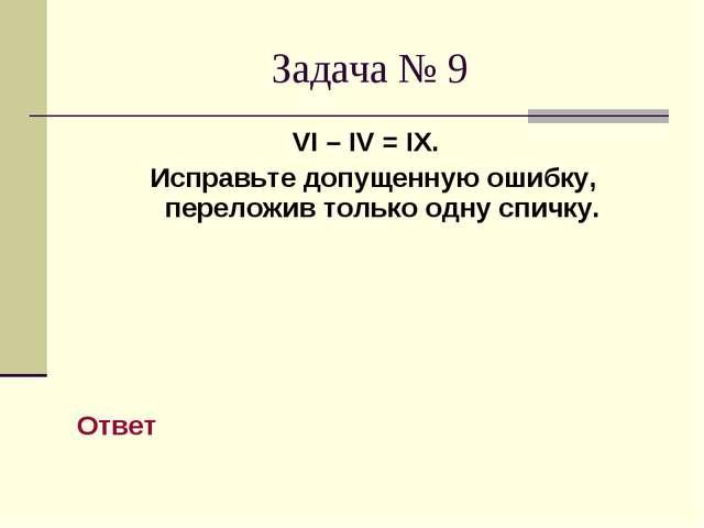 Задача № 9 VI – IV = IX. Исправьте допущенную ошибку, переложив только одну с...