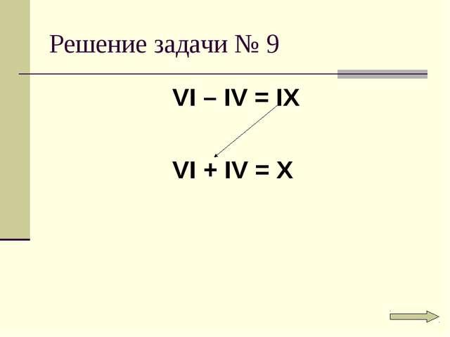 Решение задачи № 9 VI – IV = IX VI + IV = X