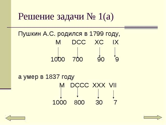 Решение задачи № 1(а) Пушкин А.С. родился в 1799 году, M DCC XC IX 1000 700 9...