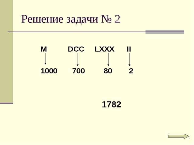 Решение задачи № 2 M DCC LXXX II 1000 700 80 2 1782