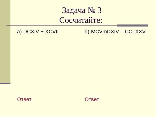 Задача № 3 Сосчитайте: а) DCXIV + XCVII Ответ б) MCVmDXIV – CCLXXV Ответ