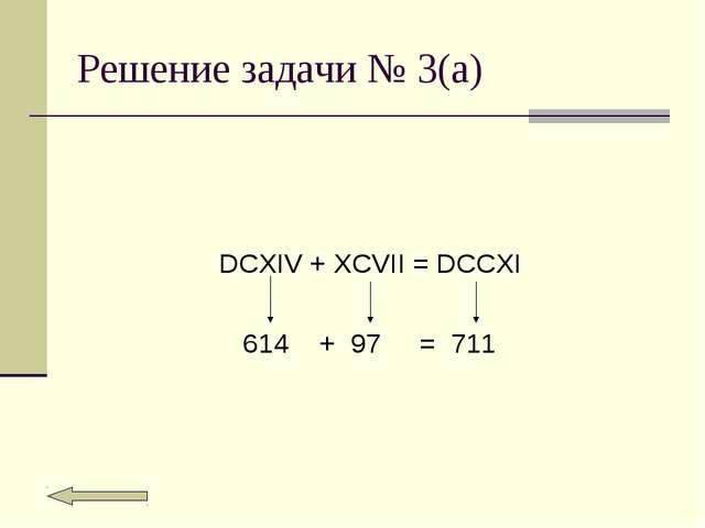Решение задачи № 3(а) DCXIV + XCVII = DCCXI 614 + 97 = 711