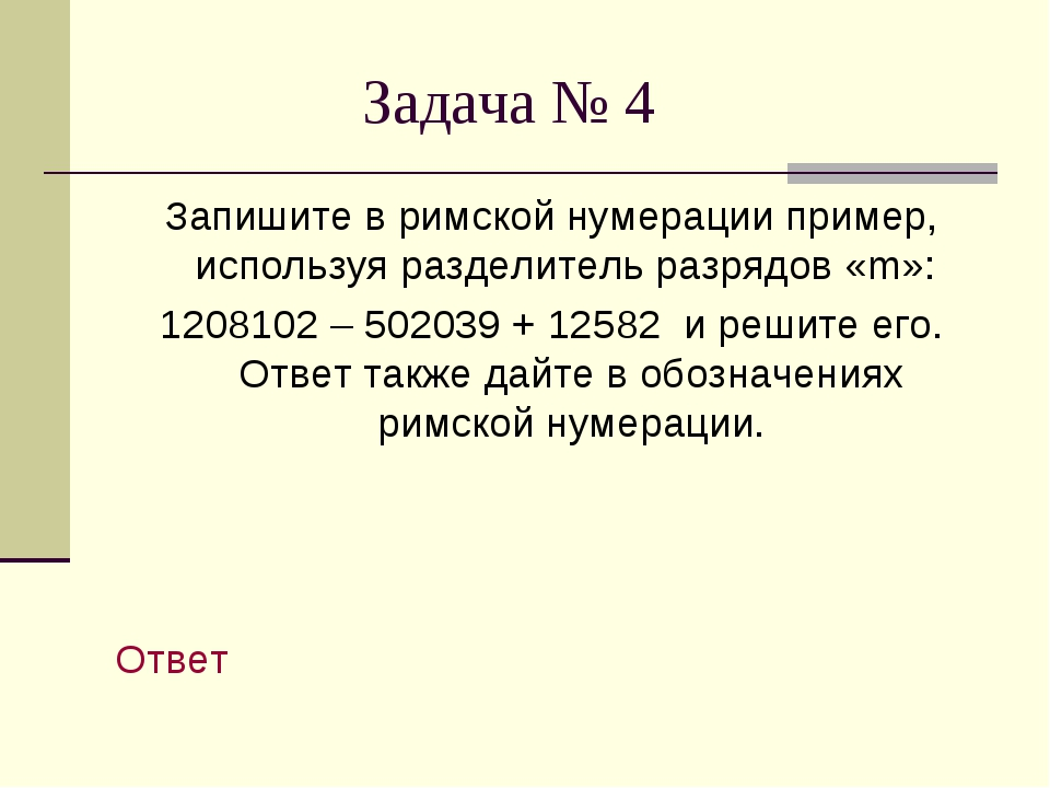 Задача № 4 Запишите в римской нумерации пример, используя разделитель разряд...