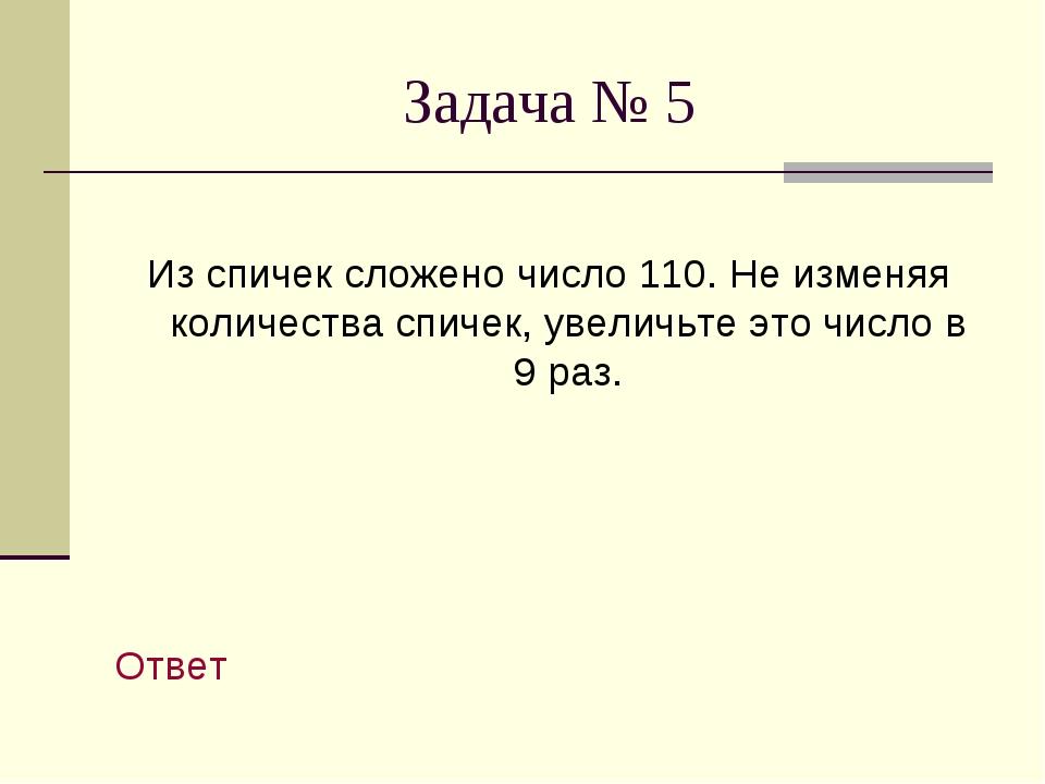 Задача № 5 Из спичек сложено число 110. Не изменяя количества спичек, увеличь...