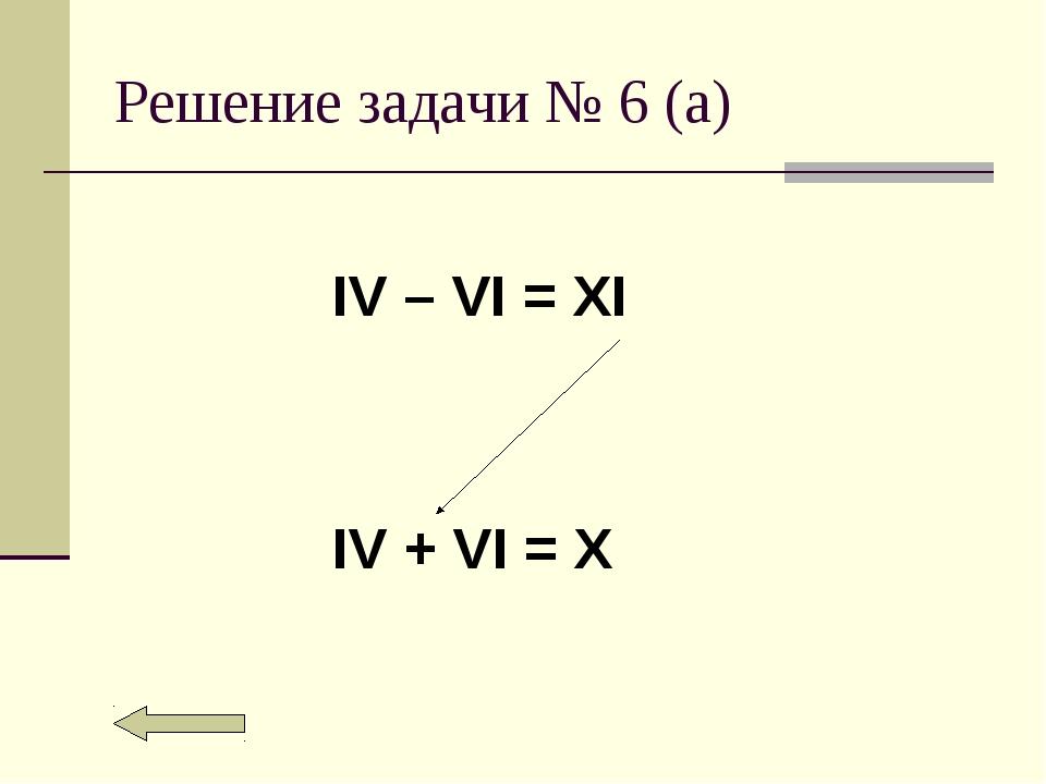 Решение задачи № 6 (а) IV – VI = XI IV + VI = X