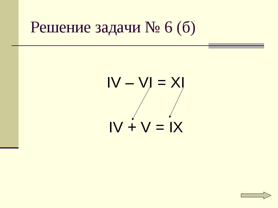 Решение задачи № 6 (б) IV – VI = XI IV + V = IX