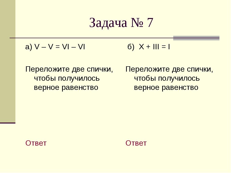 Задача № 7 а) V – V = VI – VI Переложите две спички, чтобы получилось верное...