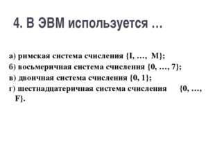 4. В ЭВМ используется … а) римская система счисления {I, …, M}; б) восьмеричн