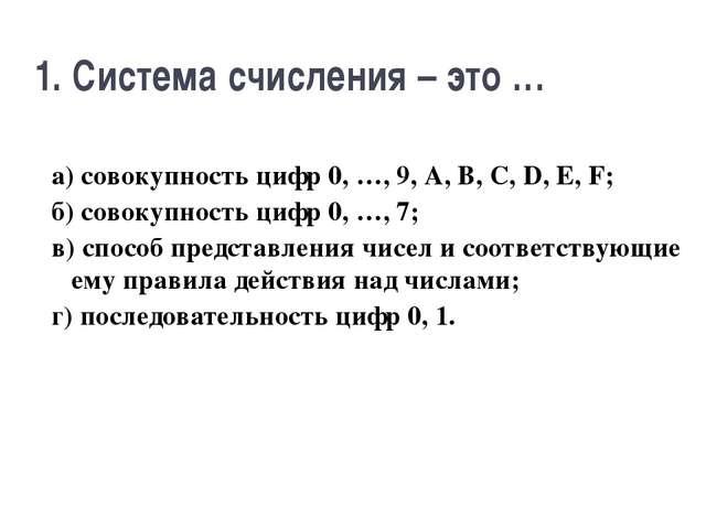 1. Система счисления – это … а) совокупность цифр 0, …, 9, A, B, C, D, E, F;...