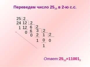 Переведем число 2510 в 2-ю с.с. 25 2 24 12 1 2 6 12 2 3 6 2 1 2 2 0 0 0 0 1 1
